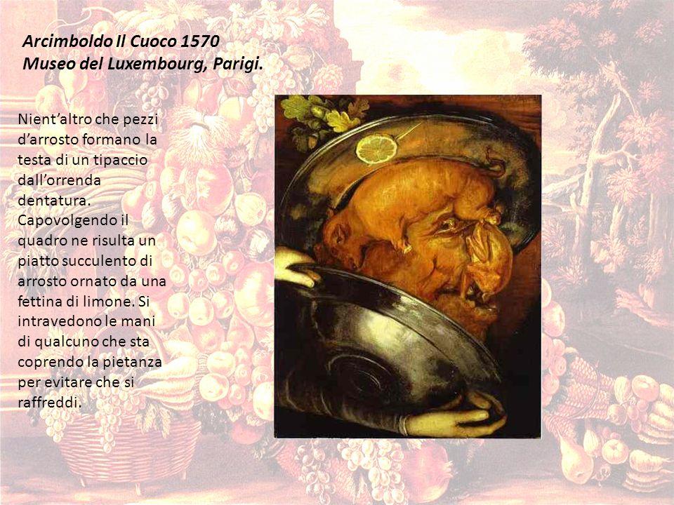 Arcimboldo Il Cuoco 1570 Museo del Luxembourg, Parigi. Nientaltro che pezzi darrosto formano la testa di un tipaccio dallorrenda dentatura. Capovolgen