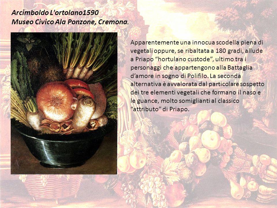Arcimboldo L'ortolano1590 Museo Civico Ala Ponzone, Cremona. Apparentemente una innocua scodella piena di vegetali oppure, se ribaltata a 180 gradi, a