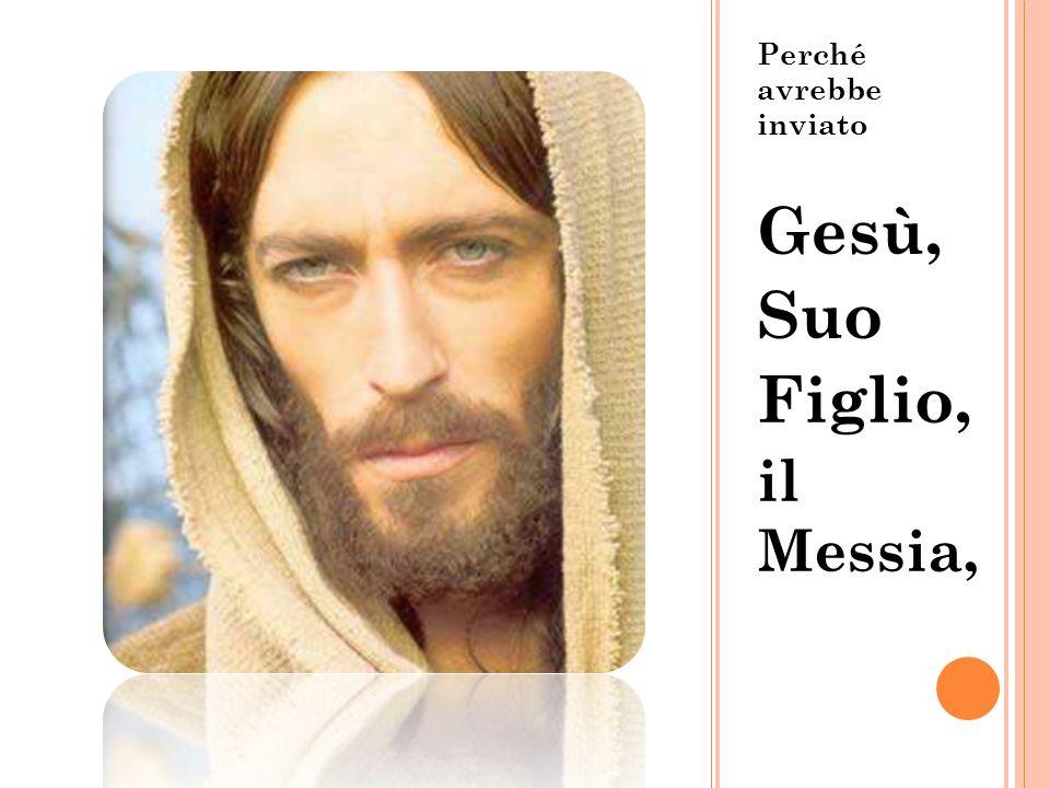 Perché avrebbe inviato Gesù, Suo Figlio, il Messia,