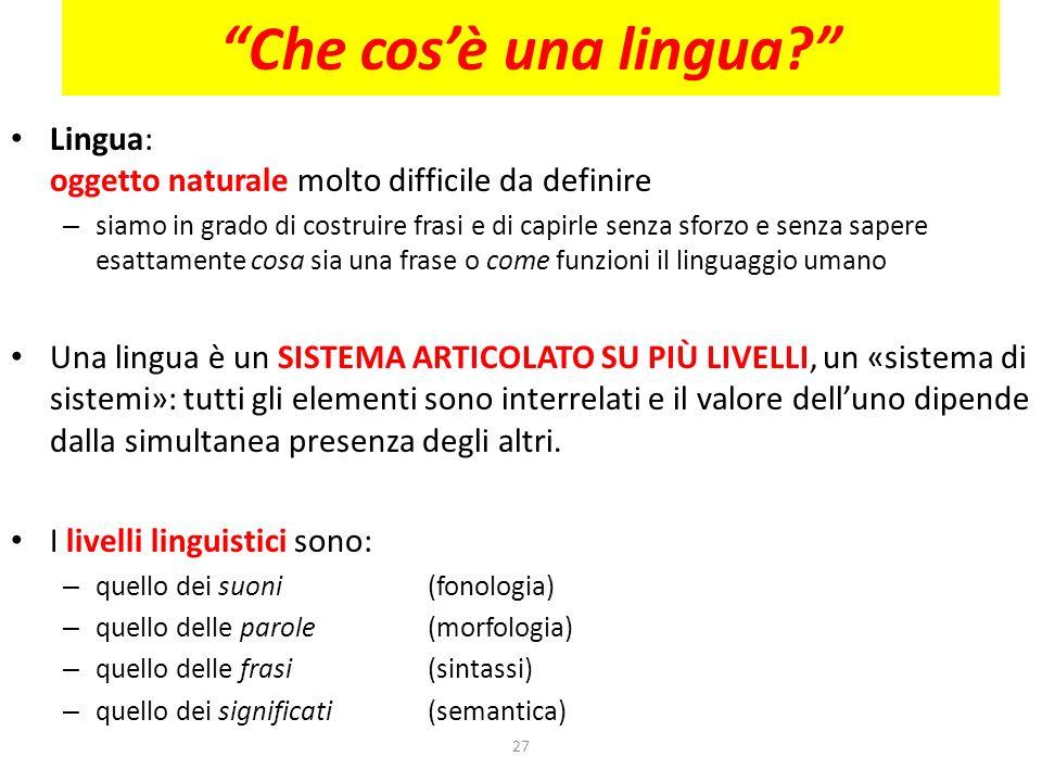 27 Che cosè una lingua? Lingua: oggetto naturale molto difficile da definire – siamo in grado di costruire frasi e di capirle senza sforzo e senza sap