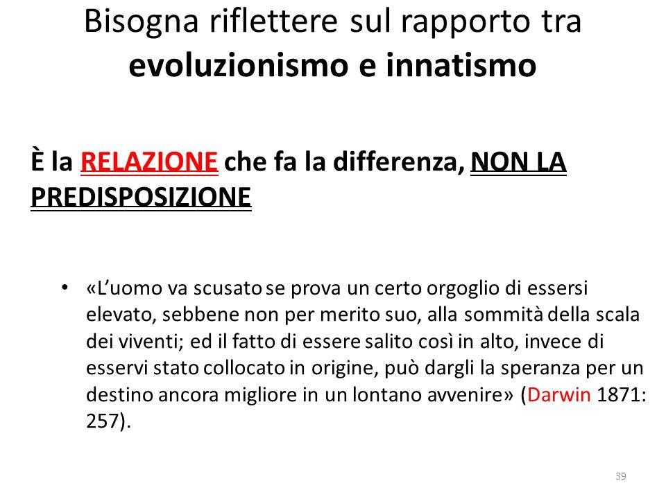 Bisogna riflettere sul rapporto tra evoluzionismo e innatismo È la RELAZIONE che fa la differenza, NON LA PREDISPOSIZIONE «Luomo va scusato se prova u