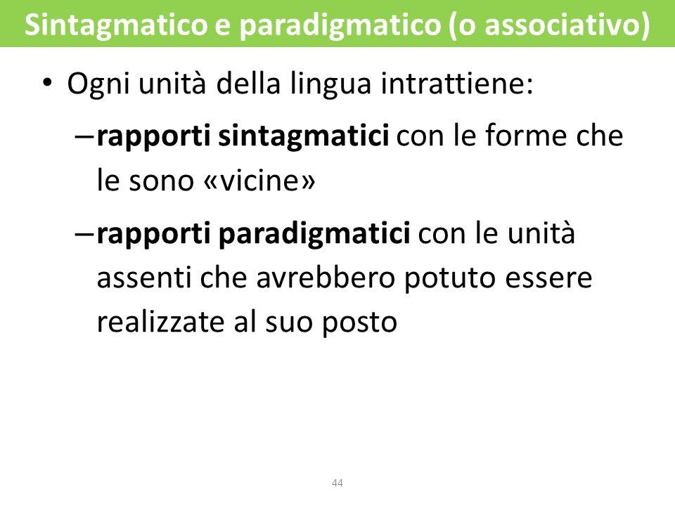 44 Sintagmatico e paradigmatico (o associativo) Ogni unità della lingua intrattiene: – rapporti sintagmatici con le forme che le sono «vicine» – rappo
