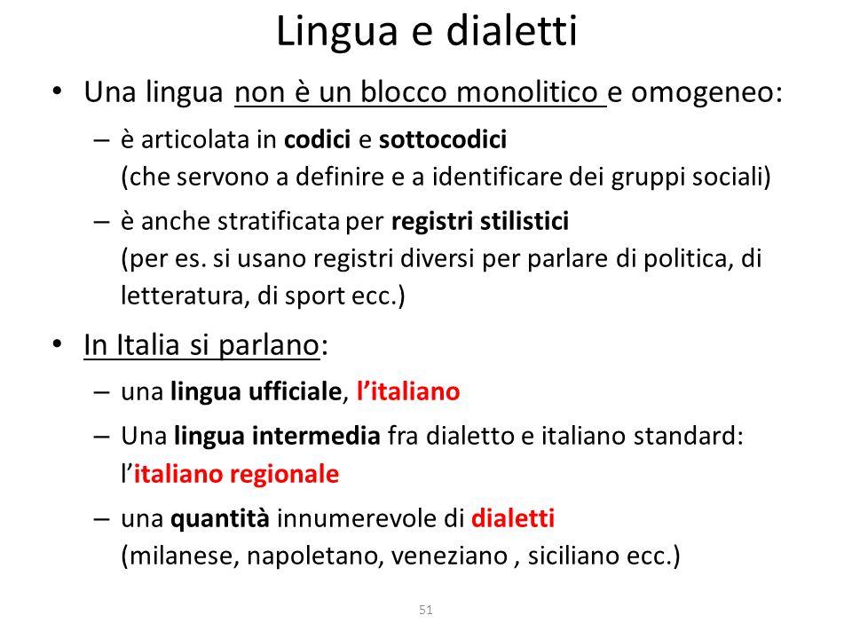 51 Lingua e dialetti Una lingua non è un blocco monolitico e omogeneo: – è articolata in codici e sottocodici (che servono a definire e a identificare