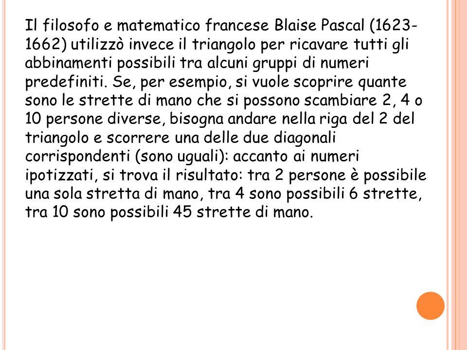 Il filosofo e matematico francese Blaise Pascal (1623- 1662) utilizzò invece il triangolo per ricavare tutti gli abbinamenti possibili tra alcuni gruppi di numeri predefiniti.