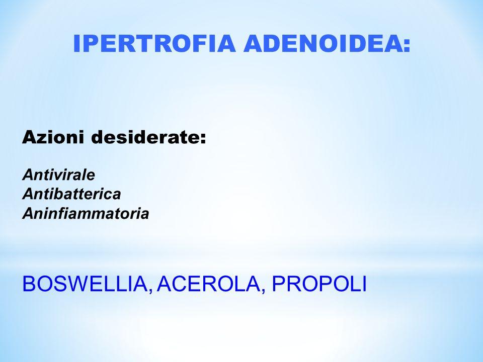 IPERTROFIA ADENOIDEA: Azioni desiderate: Antivirale Antibatterica Aninfiammatoria BOSWELLIA, ACEROLA, PROPOLI