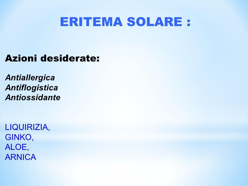 ERITEMA SOLARE : Azioni desiderate: Antiallergica Antiflogistica Antiossidante LIQUIRIZIA, GINKO, ALOE, ARNICA