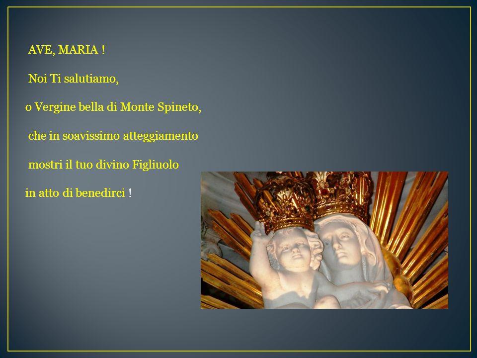 AVE, MARIA ! Noi Ti salutiamo, o Vergine bella di Monte Spineto, che in soavissimo atteggiamento mostri il tuo divino Figliuolo in atto di benedirci