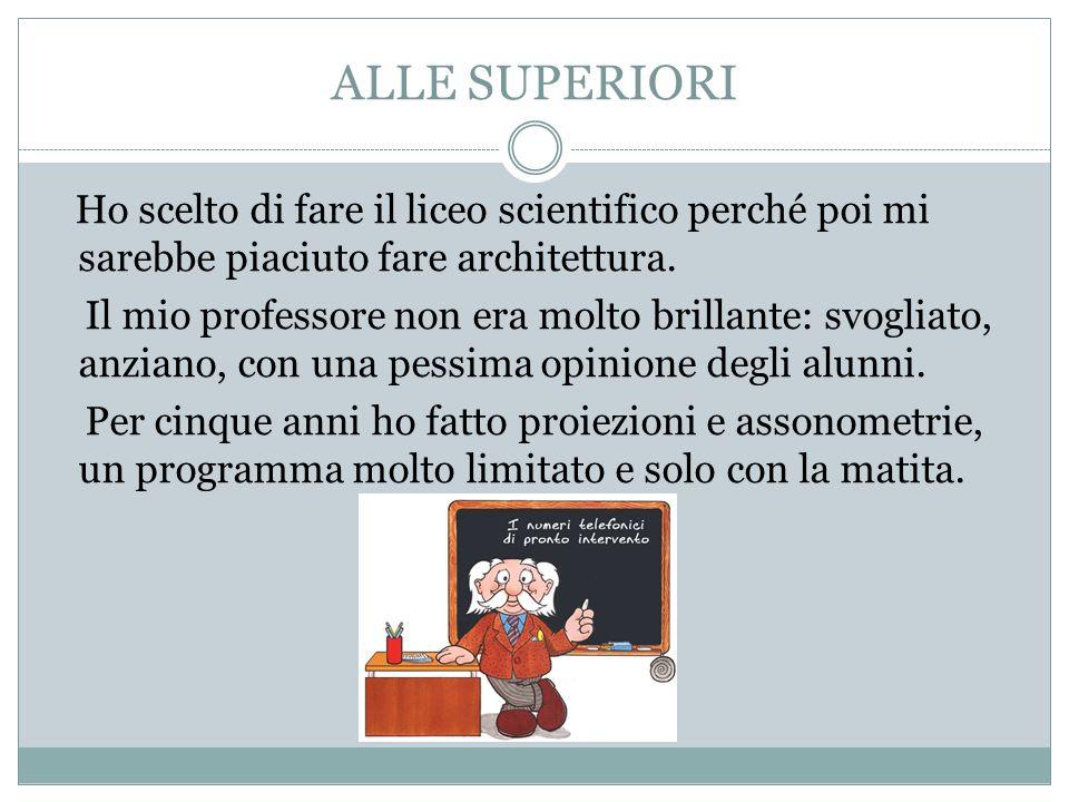 ALLE SUPERIORI Ho scelto di fare il liceo scientifico perché poi mi sarebbe piaciuto fare architettura. Il mio professore non era molto brillante: svo