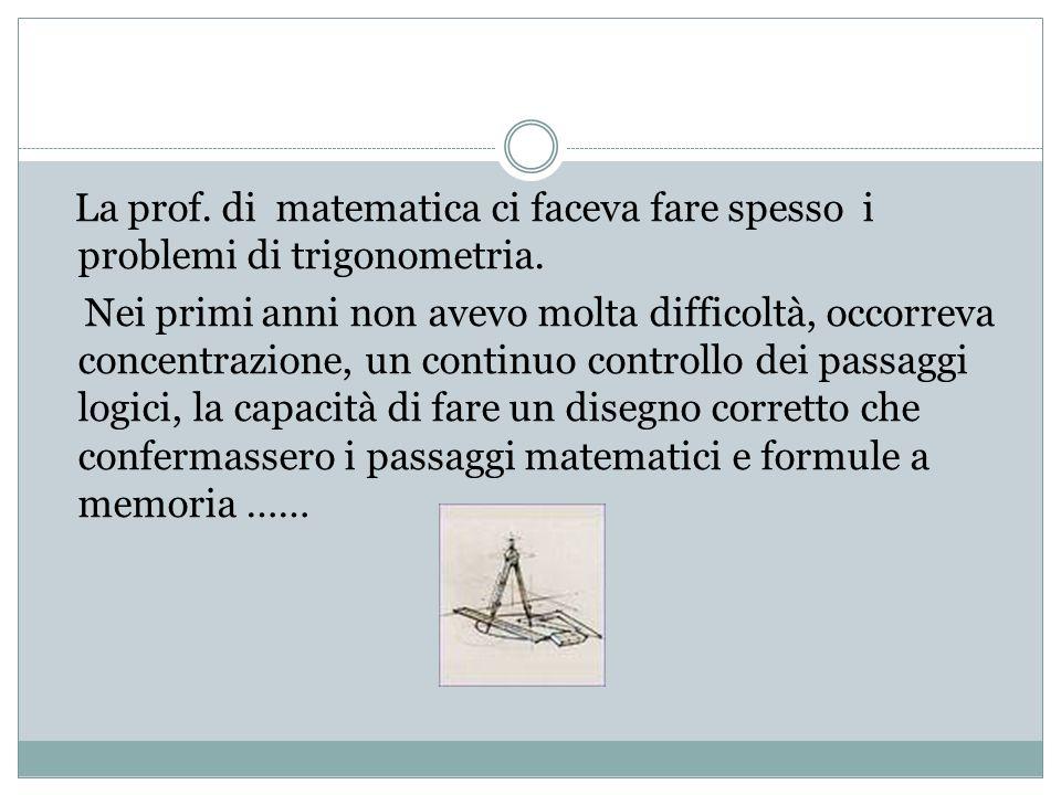 La prof. di matematica ci faceva fare spesso i problemi di trigonometria. Nei primi anni non avevo molta difficoltà, occorreva concentrazione, un cont
