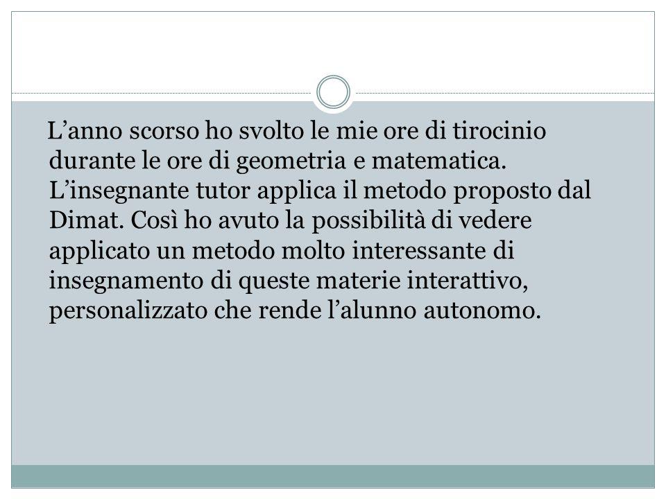 Lanno scorso ho svolto le mie ore di tirocinio durante le ore di geometria e matematica. Linsegnante tutor applica il metodo proposto dal Dimat. Così