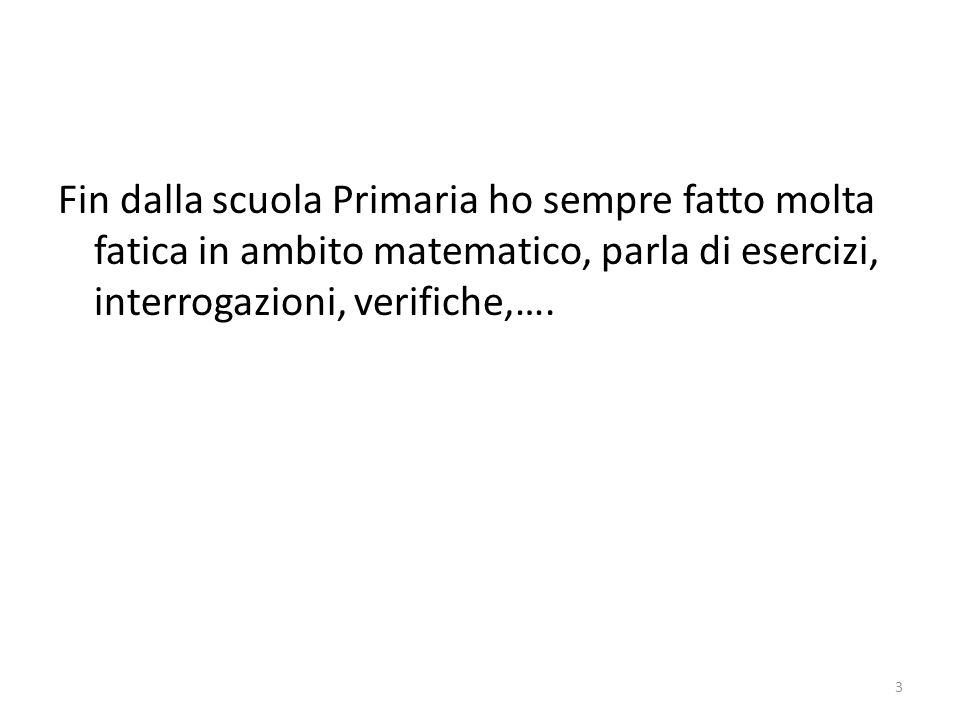 Fin dalla scuola Primaria ho sempre fatto molta fatica in ambito matematico, parla di esercizi, interrogazioni, verifiche,…. 3