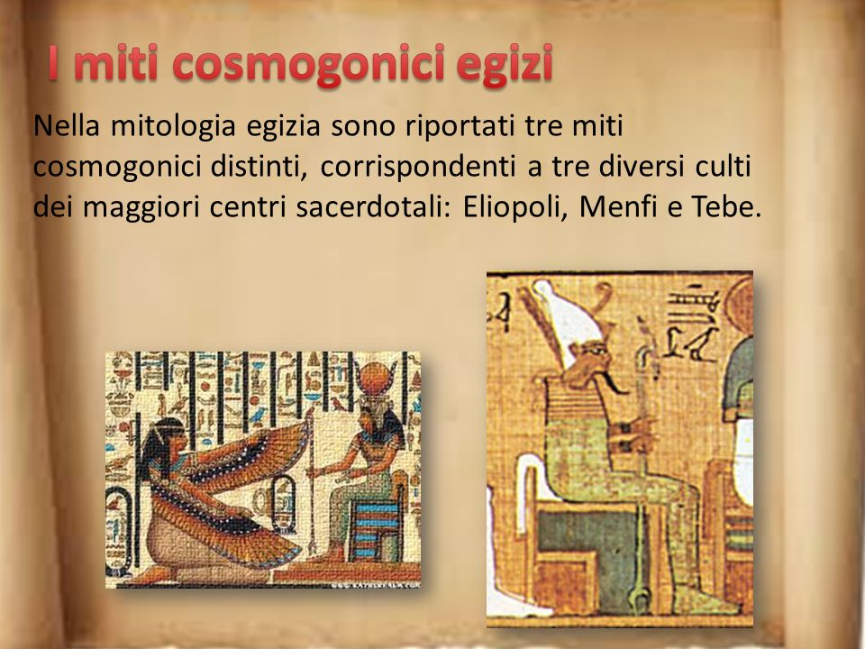 Nella mitologia egizia sono riportati tre miti cosmogonici distinti, corrispondenti a tre diversi culti dei maggiori centri sacerdotali: Eliopoli, Menfi e Tebe.