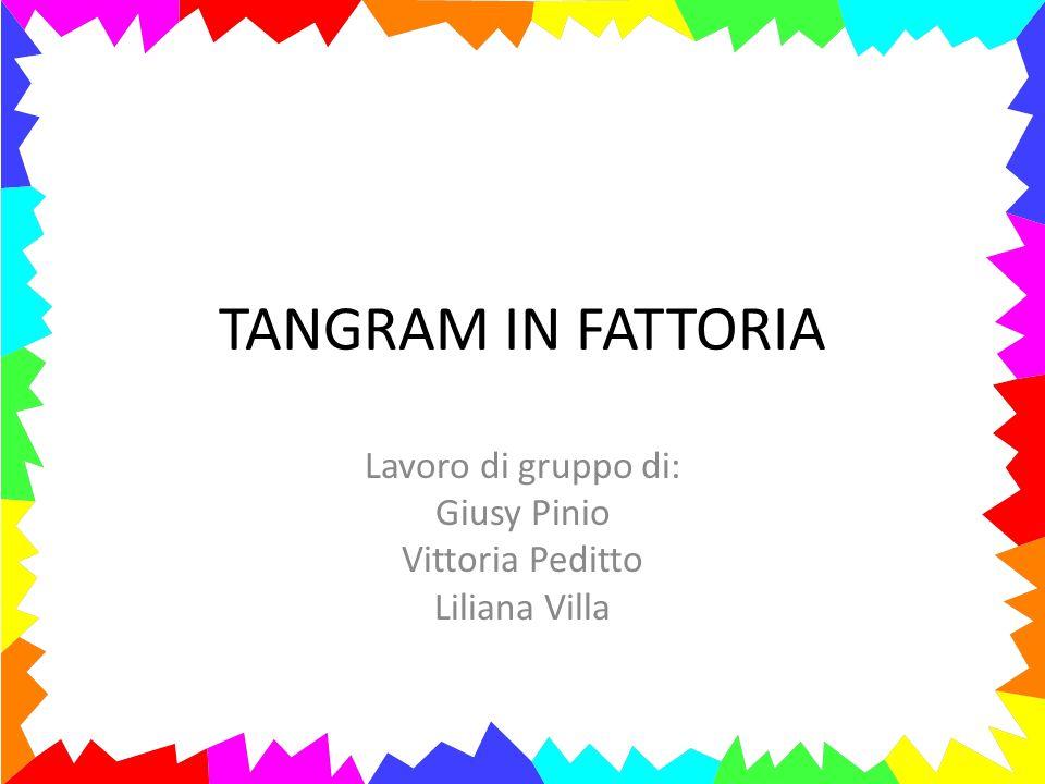 TANGRAM IN FATTORIA Lavoro di gruppo di: Giusy Pinio Vittoria Peditto Liliana Villa