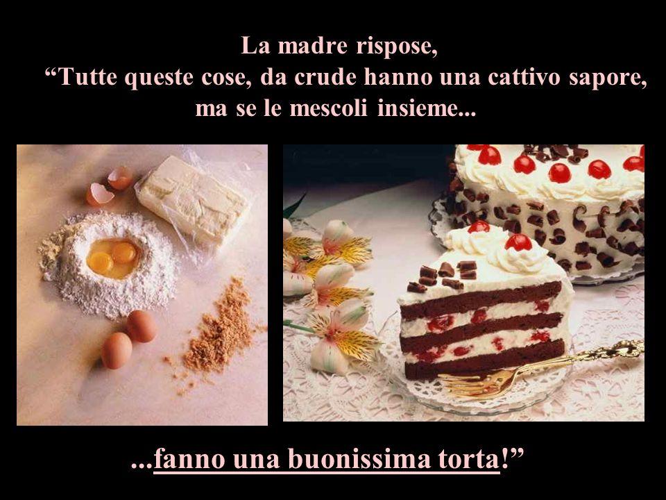 La madre rispose, Tutte queste cose, da crude hanno una cattivo sapore, ma se le mescoli insieme......fanno una buonissima torta!