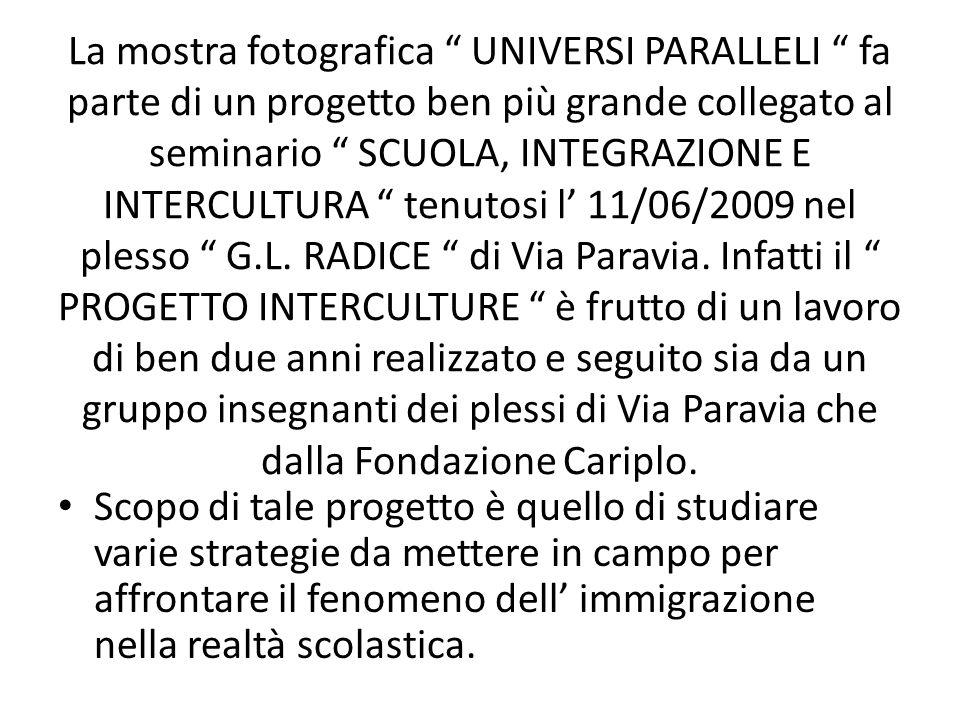 La mostra fotografica UNIVERSI PARALLELI fa parte di un progetto ben più grande collegato al seminario SCUOLA, INTEGRAZIONE E INTERCULTURA tenutosi l 11/06/2009 nel plesso G.L.