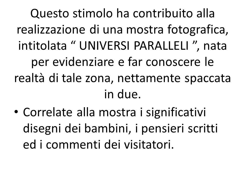 Questo stimolo ha contribuito alla realizzazione di una mostra fotografica, intitolata UNIVERSI PARALLELI, nata per evidenziare e far conoscere le realtà di tale zona, nettamente spaccata in due.