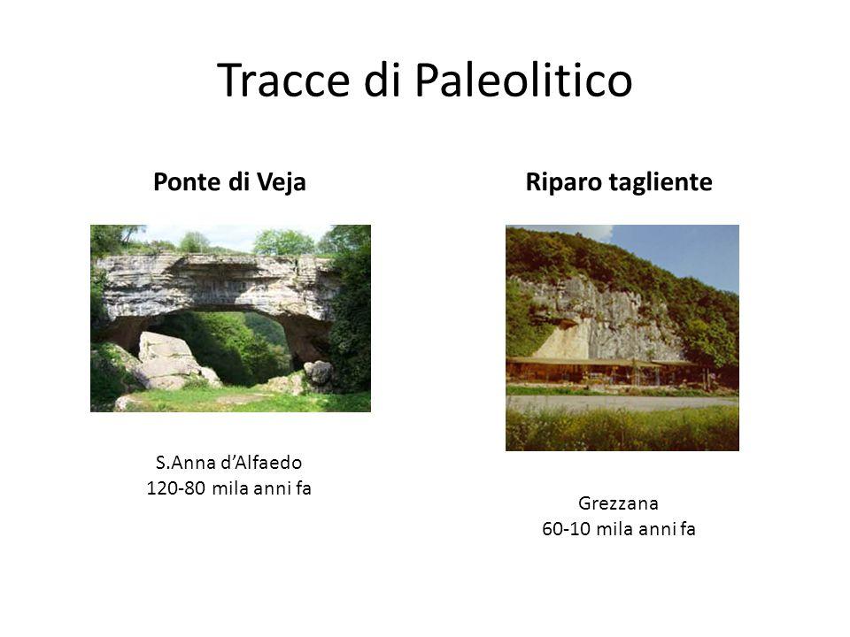 Tracce di Paleolitico Ponte di VejaRiparo tagliente S.Anna dAlfaedo 120-80 mila anni fa Grezzana 60-10 mila anni fa