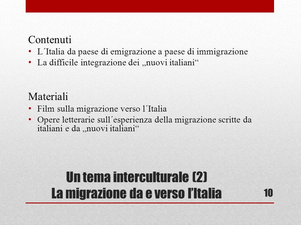 Un tema interculturale (2) La migrazione da e verso lItalia Contenuti L´Italia da paese di emigrazione a paese di immigrazione La difficile integrazione dei nuovi italiani Materiali Film sulla migrazione verso l´Italia Opere letterarie sull´esperienza della migrazione scritte da italiani e da nuovi italiani 10