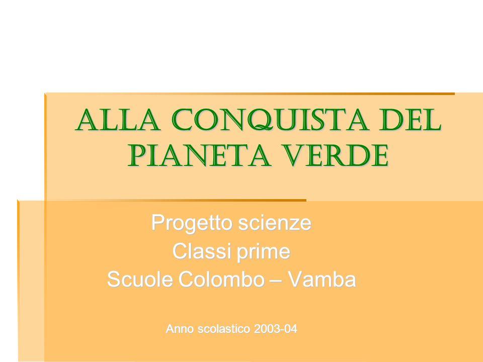 ALLA CONQUISTA DEL PIANETA VERDE Progetto scienze Classi prime Scuole Colombo – Vamba Anno scolastico 2003-04