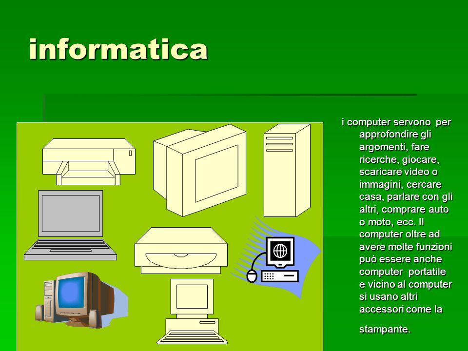 informatica i computer servono per approfondire gli argomenti, fare ricerche, giocare, scaricare video o immagini, cercare casa, parlare con gli altri, comprare auto o moto, ecc.