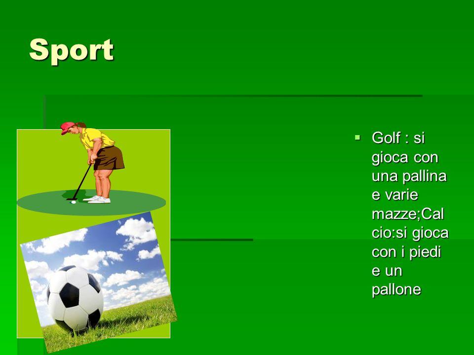 Sport Golf : si gioca con una pallina e varie mazze;Cal cio:si gioca con i piedi e un pallone Golf : si gioca con una pallina e varie mazze;Cal cio:si