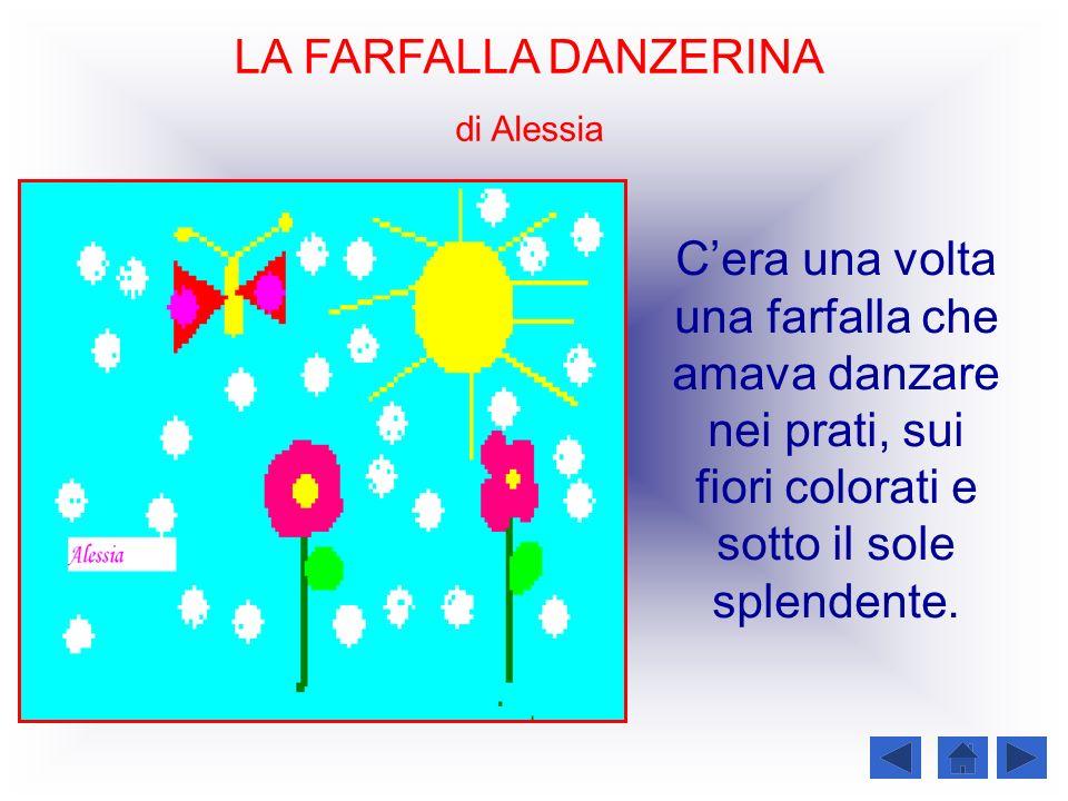 LA FARFALLA DANZERINA di Alessia Cera una volta una farfalla che amava danzare nei prati, sui fiori colorati e sotto il sole splendente.
