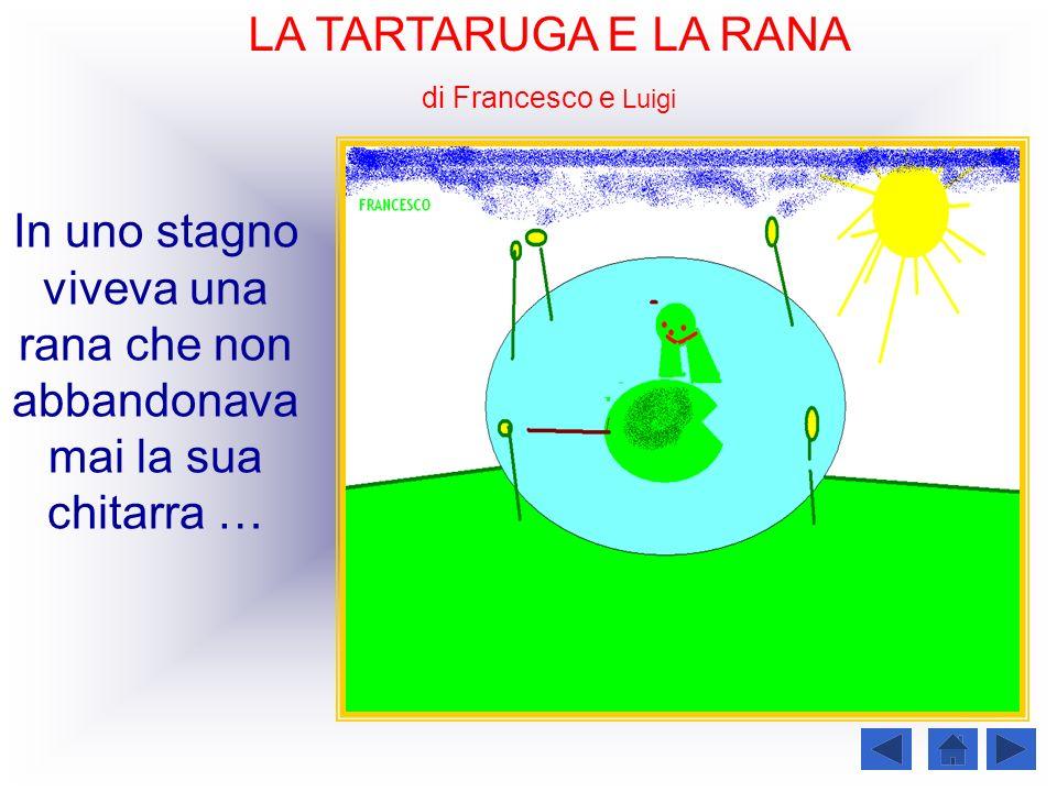 LA TARTARUGA E LA RANA di Francesco e Luigi In uno stagno viveva una rana che non abbandonava mai la sua chitarra …