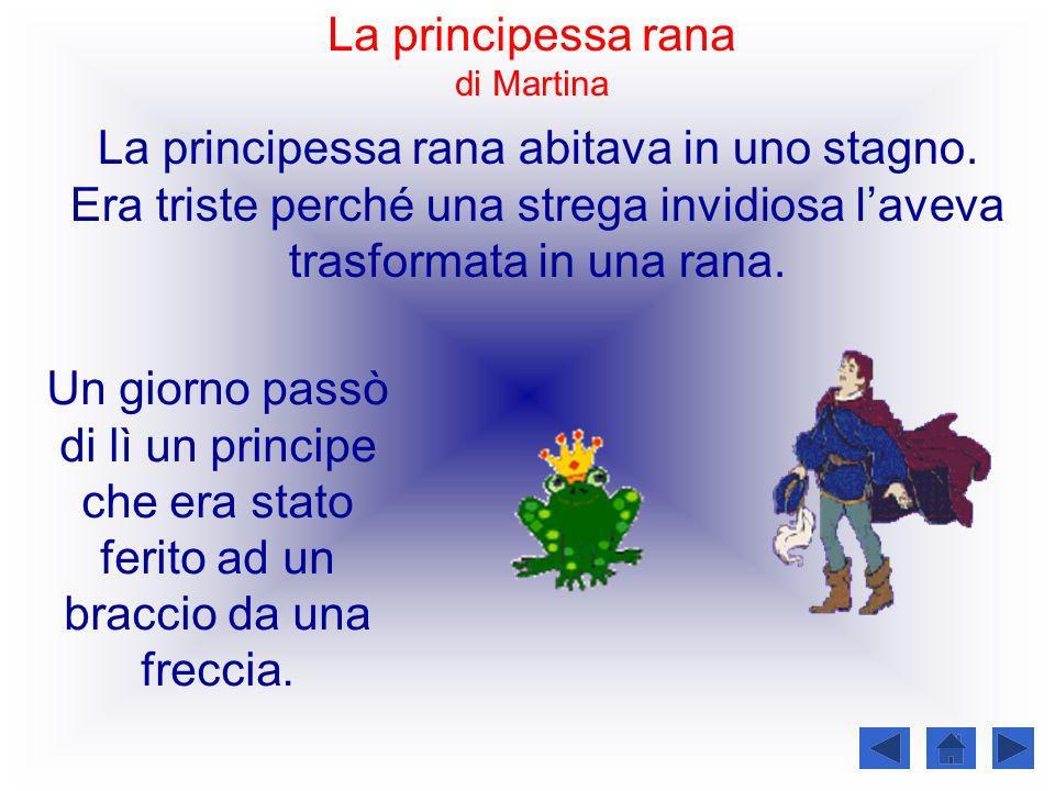 La principessa rana abitava in uno stagno. Era triste perché una strega invidiosa laveva trasformata in una rana. Un giorno passò di lì un principe ch