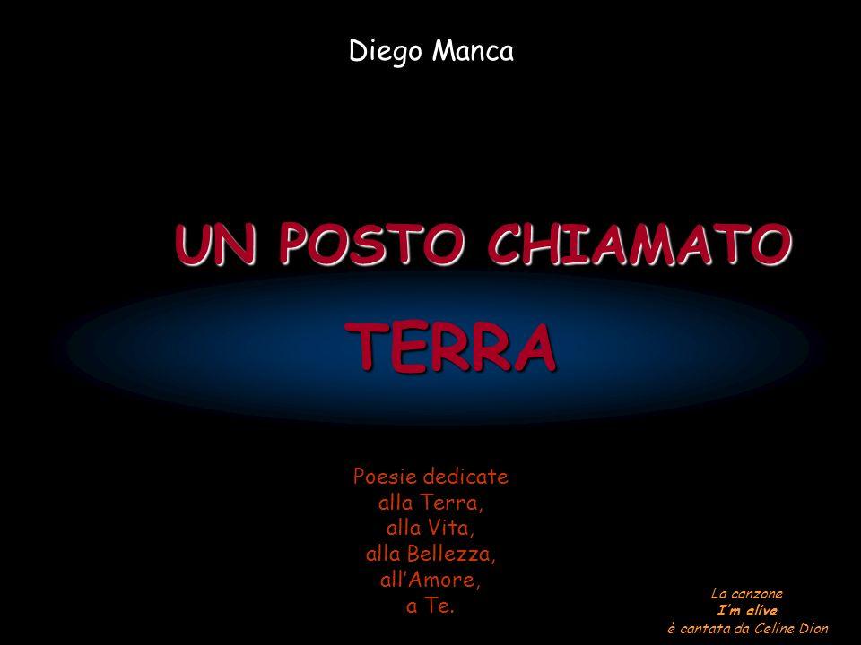 TERRA UN POSTO CHIAMATO UN POSTO CHIAMATO Diego Manca Poesie dedicate alla Terra, alla Vita, alla Bellezza, allAmore, a Te.