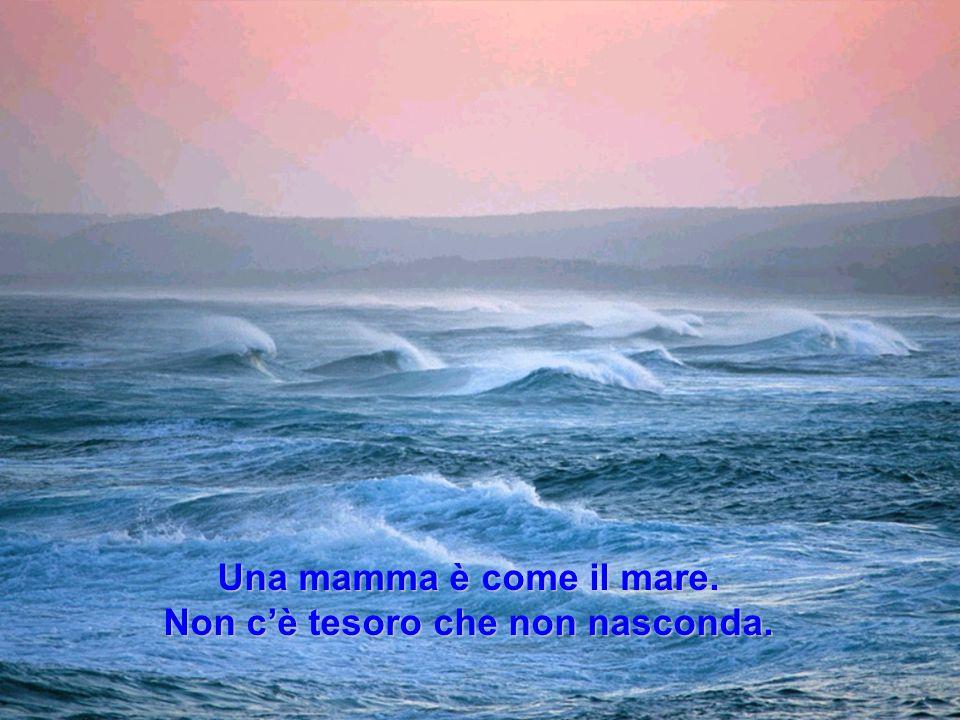 Una mamma è come il mare. Non cè tesoro che non nasconda.
