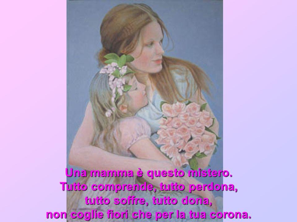Una mamma è questo mistero. Tutto comprende, tutto perdona, tutto soffre, tutto dona, non coglie fiori che per la tua corona.