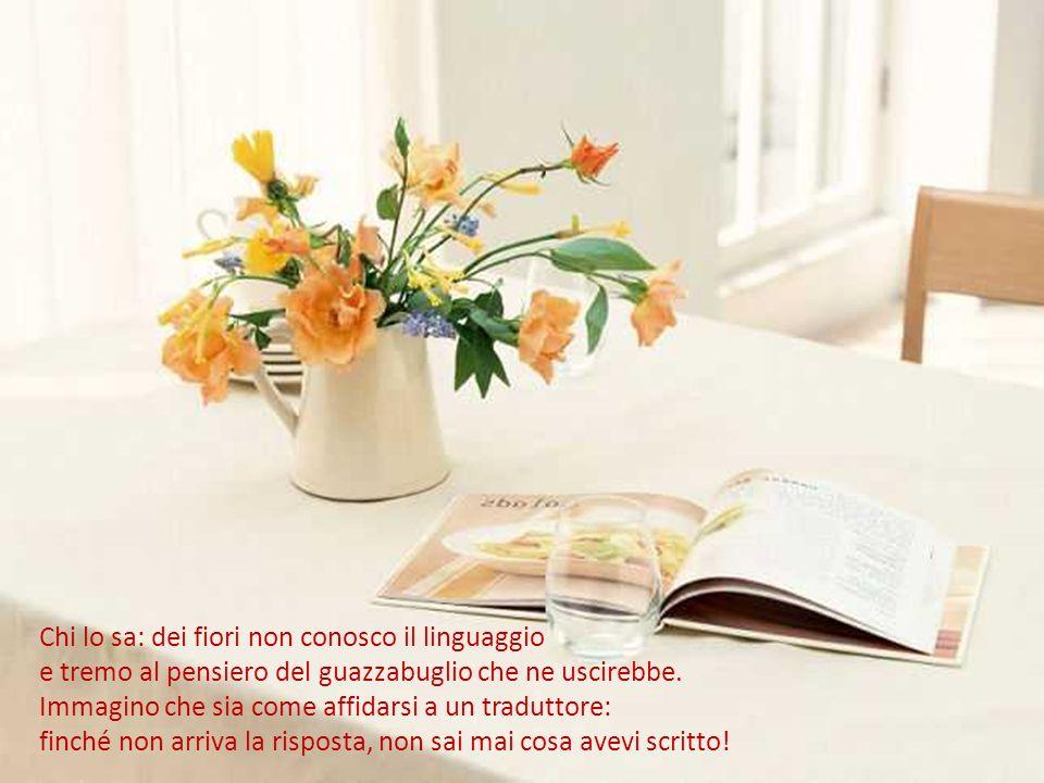 Chi lo sa: dei fiori non conosco il linguaggio e tremo al pensiero del guazzabuglio che ne uscirebbe.