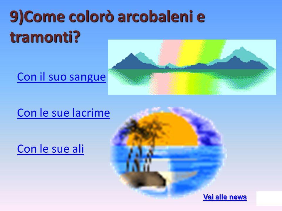 9)Come colorò arcobaleni e tramonti? Con il suo sangue Con le sue lacrime Con le sue ali Vai alle news Vai alle news