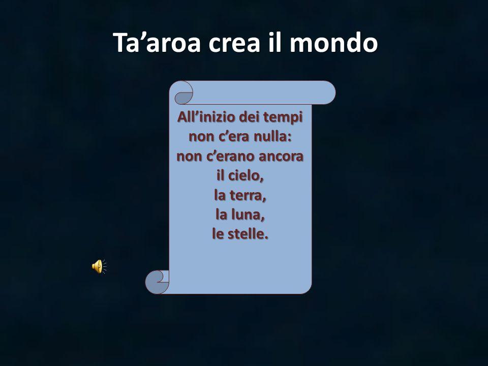 Taaroa crea il mondo Allinizio dei tempi non cera nulla: non cerano ancora il cielo, la terra, la luna, le stelle.