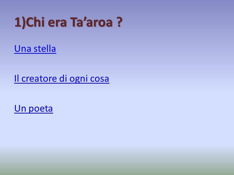 1)Chi era Taaroa ? Una stella Il creatore di ogni cosa Un poeta