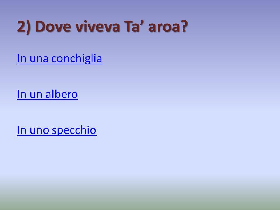 2) Dove viveva Ta aroa? In una conchiglia In un albero In uno specchio