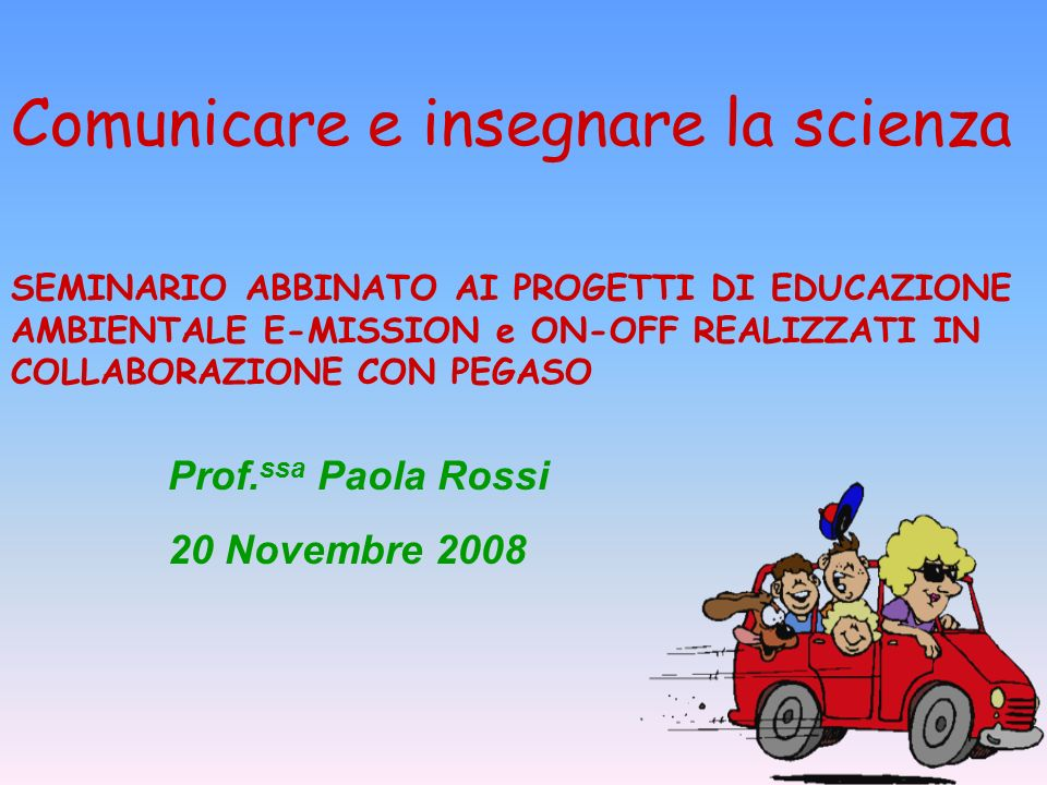 Comunicare e insegnare la scienza Prof. ssa Paola Rossi 20 Novembre 2008 SEMINARIO ABBINATO AI PROGETTI DI EDUCAZIONE AMBIENTALE E-MISSION e ON-OFF RE