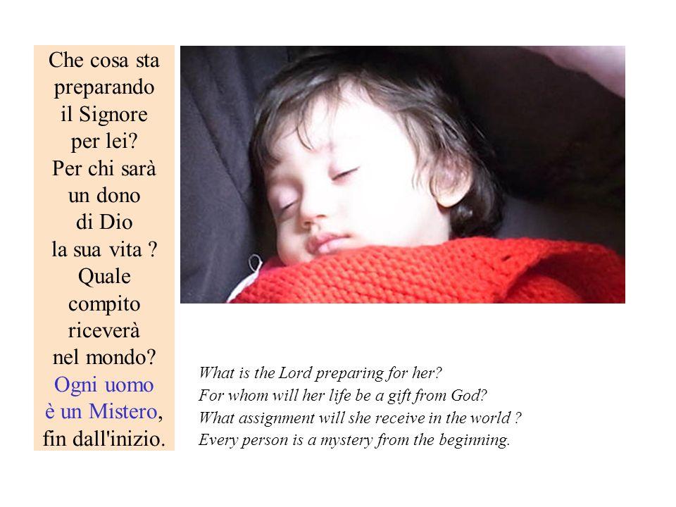 Che cosa sta preparando il Signore per lei? Per chi sarà un dono di Dio la sua vita ? Quale compito riceverà nel mondo? Ogni uomo è un Mistero, fin da