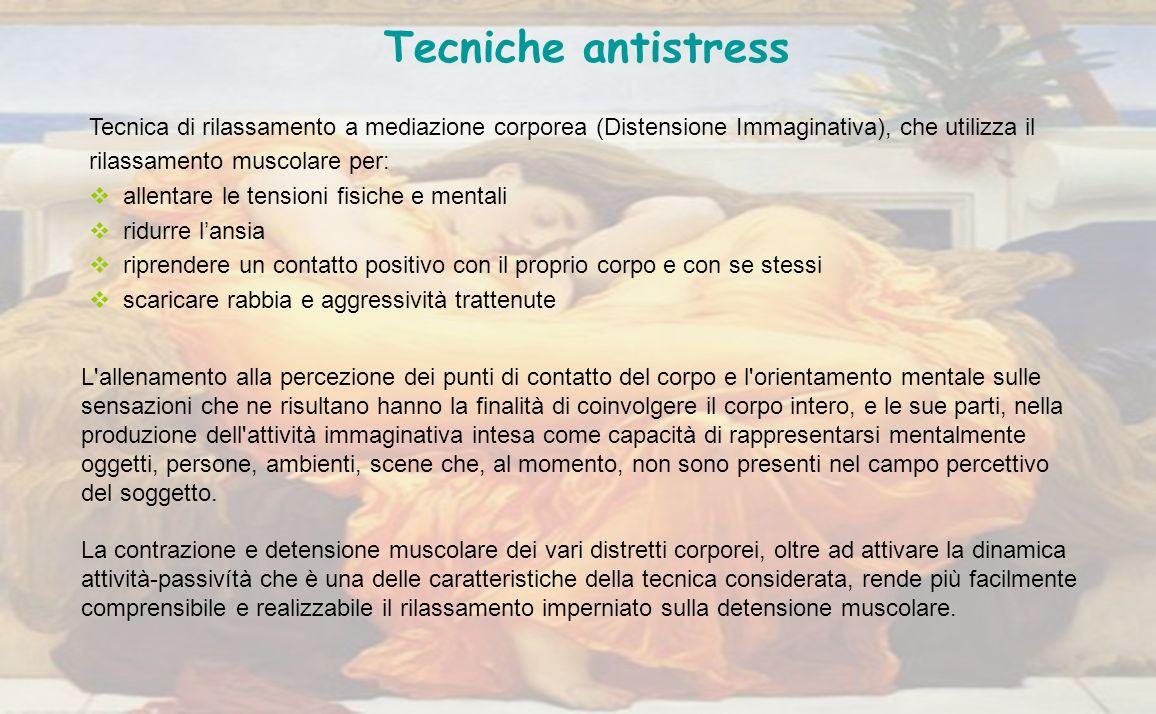 Tecniche antistress Tecnica di rilassamento a mediazione corporea (Distensione Immaginativa), che utilizza il rilassamento muscolare per: allentare le