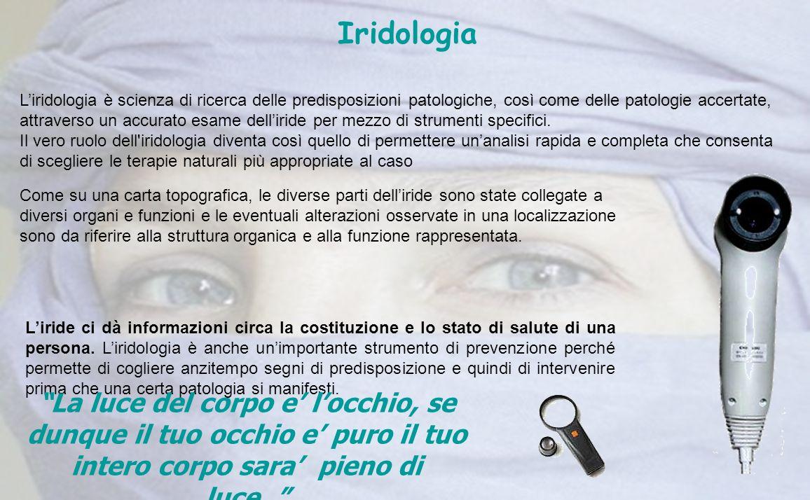 Iridologia Liridologia è scienza di ricerca delle predisposizioni patologiche, così come delle patologie accertate, attraverso un accurato esame delli
