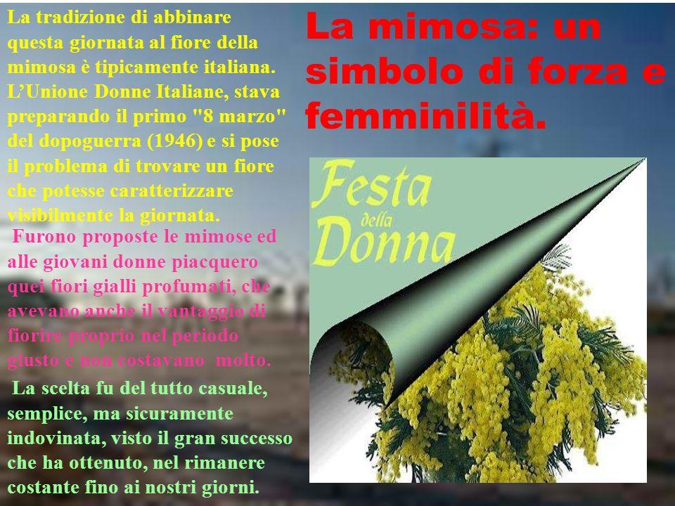 La mimosa: un simbolo di forza e femminilità. La scelta fu del tutto casuale, semplice, ma sicuramente indovinata, visto il gran successo che ha otten