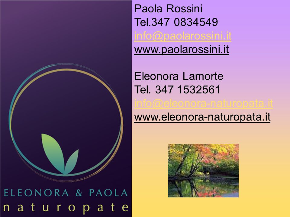 Paola Rossini Tel.347 0834549 info@paolarossini.it www.paolarossini.it Eleonora Lamorte Tel. 347 1532561 info@eleonora-naturopata.it www.eleonora-natu