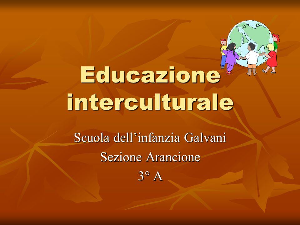 Educazione interculturale Scuola dellinfanzia Galvani Sezione Arancione 3° A