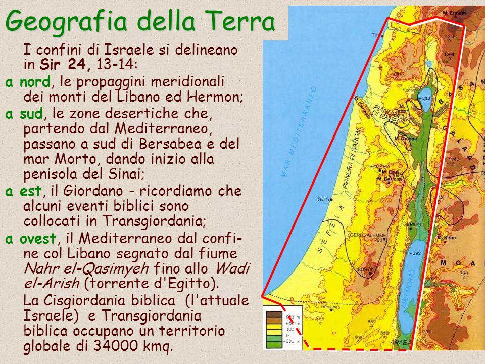I confini di Israele si delineano in Sir 24, 13-14: a nord, le propaggini meridionali dei monti del Libano ed Hermon; a sud, le zone desertiche che, partendo dal Mediterraneo, passano a sud di Bersabea e del mar Morto, dando inizio alla penisola del Sinai; a est, il Giordano - ricordiamo che alcuni eventi biblici sono collocati in Transgiordania; a ovest, il Mediterraneo dal confi- ne col Libano segnato dal fiume Nahr el-Qasimyeh fino allo Wadi el-Arish (torrente d Egitto).