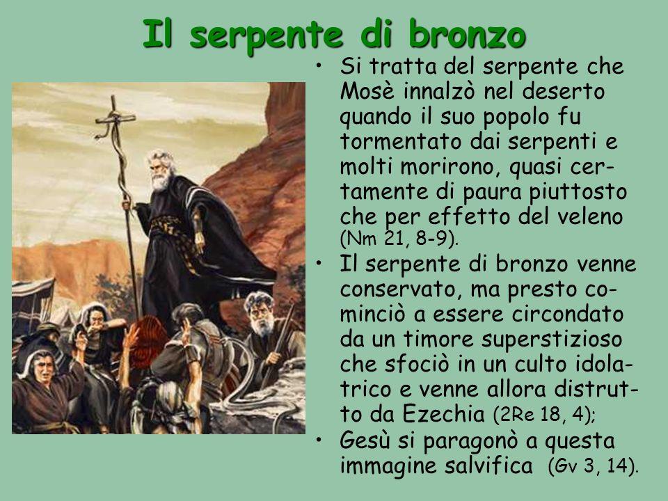 Il serpente di bronzo Si tratta del serpente che Mosè innalzò nel deserto quando il suo popolo fu tormentato dai serpenti e molti morirono, quasi cer- tamente di paura piuttosto che per effetto del veleno (Nm 21, 8-9).