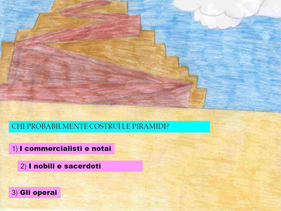 A COSA SERVIVANO LE PIRAMIDI? 1. Le piramidi servivano per seppellire i faraoni 2. Le piramidi servivano per seppellire gli schiavi 3. Le piramidi ser