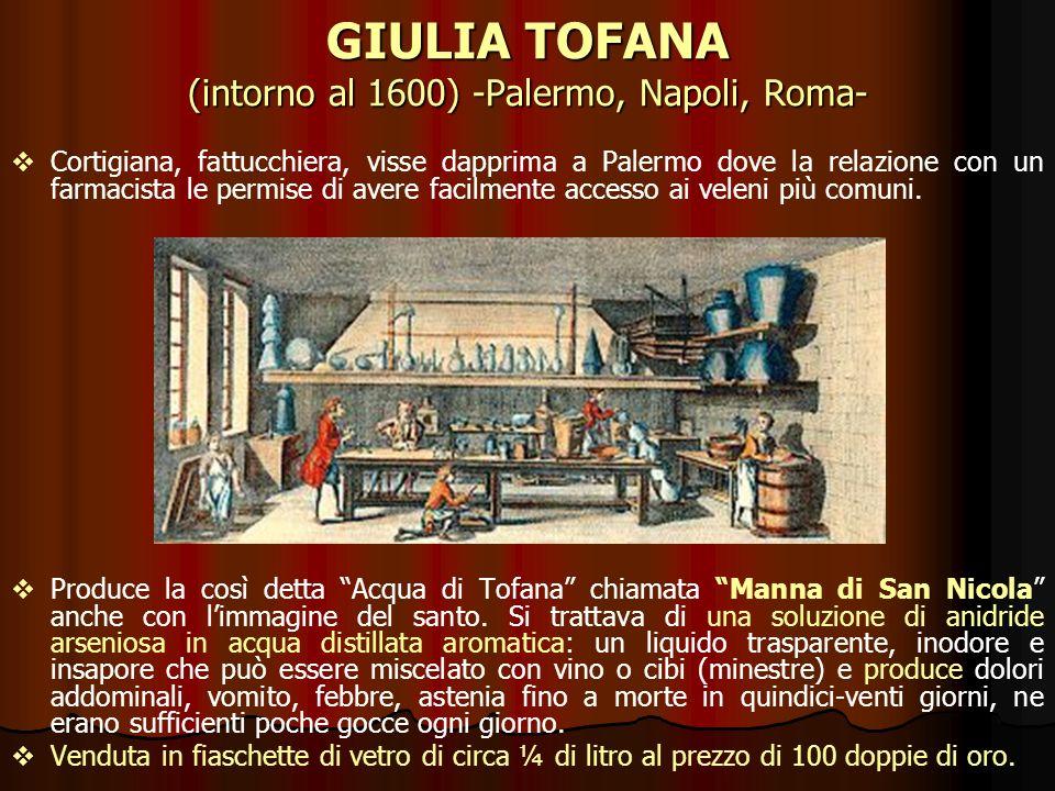 GIULIA TOFANA (intorno al 1600) -Palermo, Napoli, Roma- Cortigiana, fattucchiera, visse dapprima a Palermo dove la relazione con un farmacista le perm