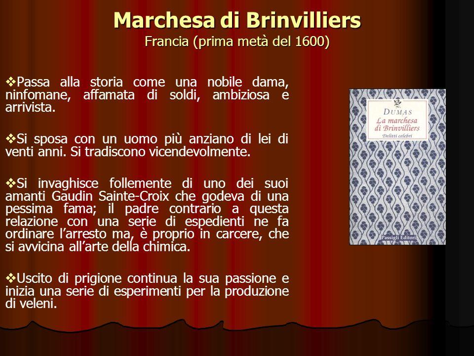 Marchesa di Brinvilliers Francia (prima metà del 1600) Passa alla storia come una nobile dama, ninfomane, affamata di soldi, ambiziosa e arrivista. Si