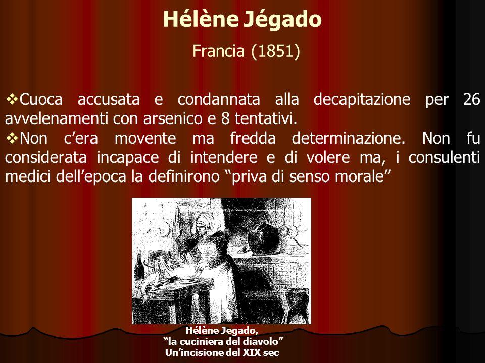Hélène Jégado Francia (1851) Cuoca accusata e condannata alla decapitazione per 26 avvelenamenti con arsenico e 8 tentativi. Non cera movente ma fredd