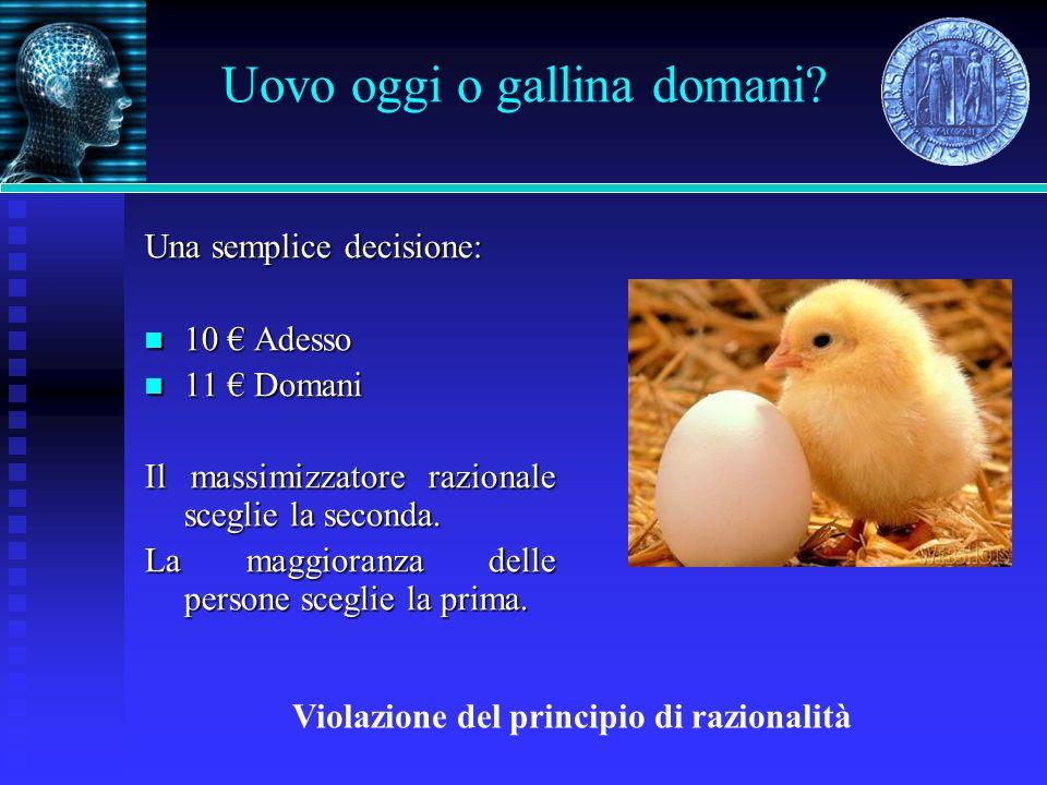 Uovo oggi o gallina domani? Una semplice decisione: 10 Adesso 10 Adesso 11 Domani 11 Domani Il massimizzatore razionale sceglie la seconda. La maggior
